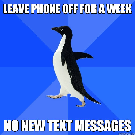 leave phone off for a week no new text messages - Socially Awkward Penguin