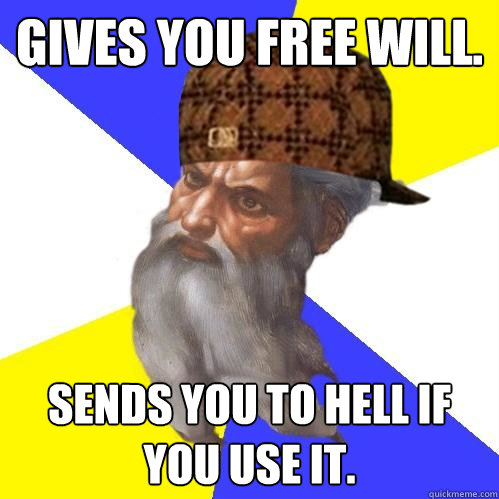 gives you free will sends you to hell if you use it - Scumbag Advice God