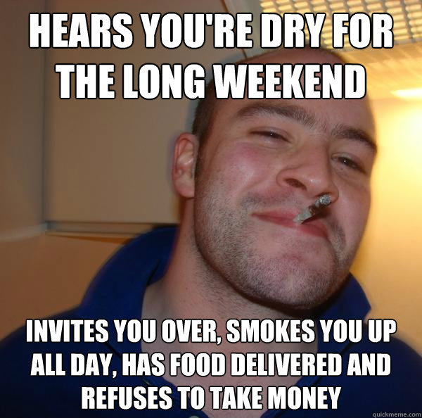 hears youre dry for the long weekend invites you over smok - Good Guy Greg