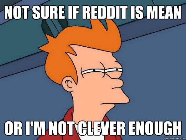 not sure if reddit is mean or im not clever enough - Futurama Fry