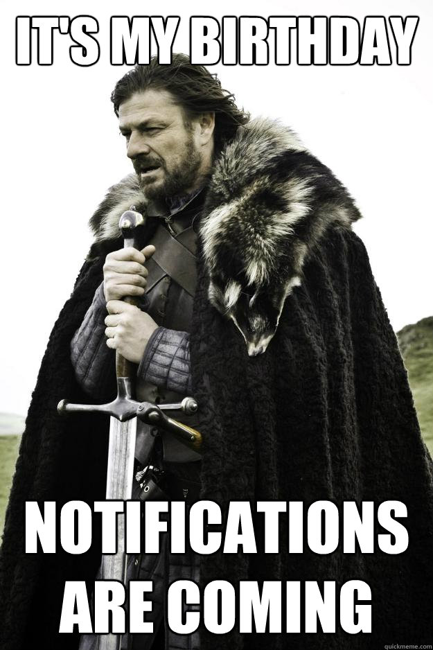 its my birthday notifications are coming - Winter is coming