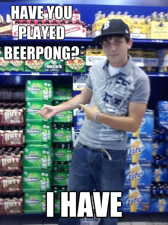 have you played beerpong i have - High School Freshman Fred