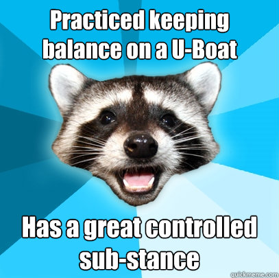 practiced keeping balance on a uboat has a great controlled - Lame Pun Coon