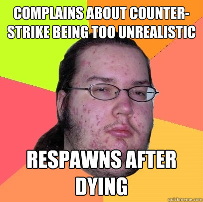 complains about counterstrike being too unrealistic respawn - Butthurt Dweller