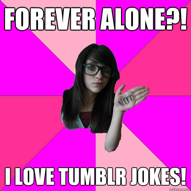 forever alone i love tumblr jokes - Idiot Nerd Girl