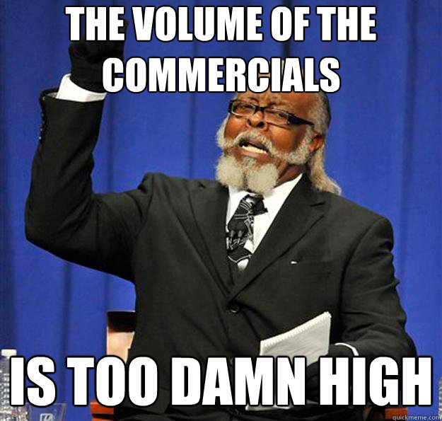 the volume of the commercials is too damn high - Jimmy McMillan