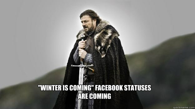 winter is coming facebook statuses are coming - Ned stark winter is coming