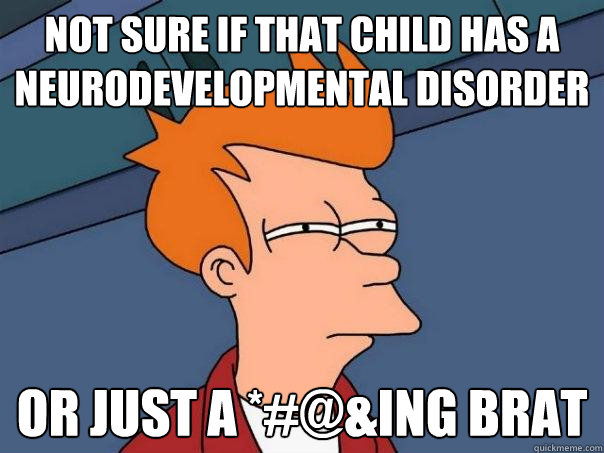 not sure if that child has a neurodevelopmental disorder or  - Futurama Fry