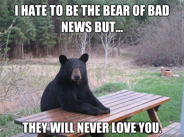i hate to be the bear of bad news but they will never lov - Bear of Bad News