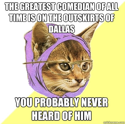 the greatest comedian of all time is on the outskirts of dal - Hipster Kitty