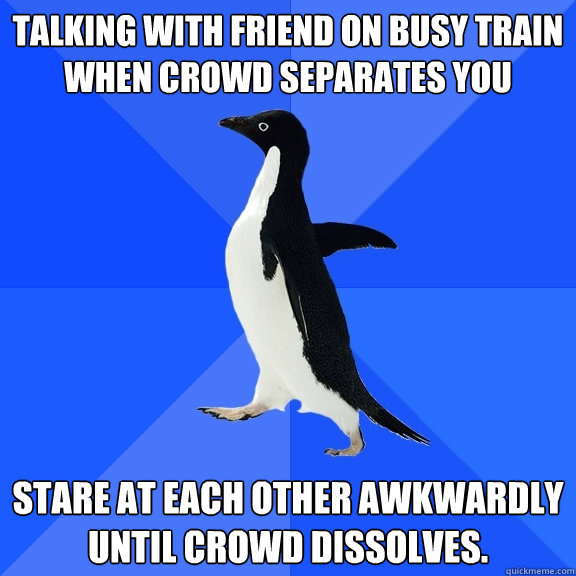 talking with friend on busy train when crowd separates you s - Socially Awkward Penguin