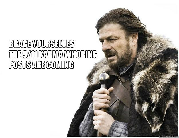 brace yourselves the 911 karma whoring posts are coming - Imminent Ned
