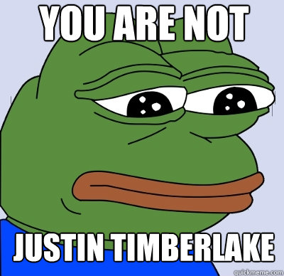 you are not justin timberlake - FEELS BAD MAN