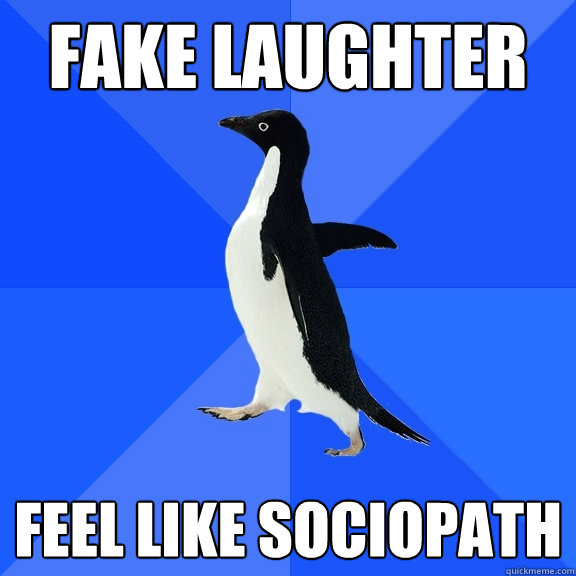 fake laughter feel like sociopath - Socially Awkward Penguin