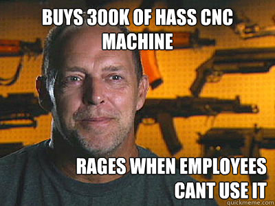 buys 300k of hass cnc machine rages when employees cant use - Sons of guns