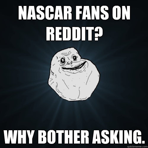 nascar fans on reddit why bother asking - Forever Alone