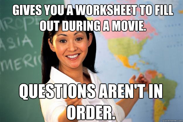 gives you a worksheet to fill out during a movie questions  - Unhelpful High School Teacher