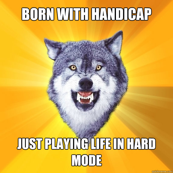 born with handicap just playing life in hard mode - Courage Wolf