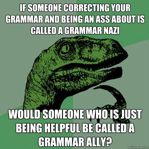 if someone correcting your grammar and being an ass about is - Philosoraptor