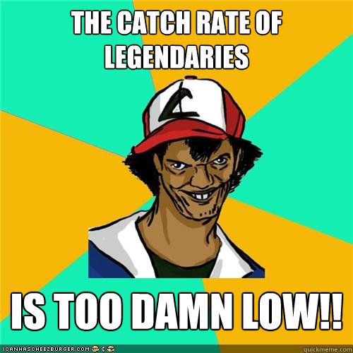 the catch rate of legendaries is too damn low - Dat ash