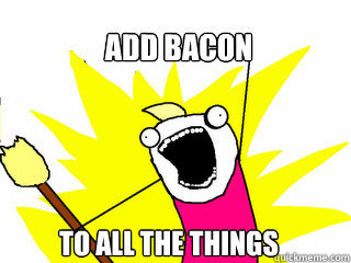 add bacon to all the things - All The Things