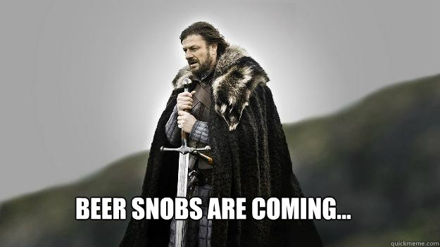 beer snobs are coming - Ned stark winter is coming