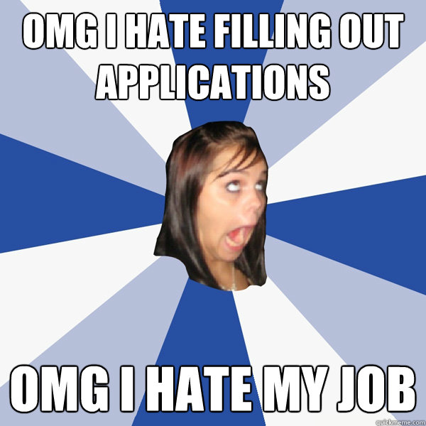 omg i hate filling out applications omg i hate my job - Annoying Facebook Girl