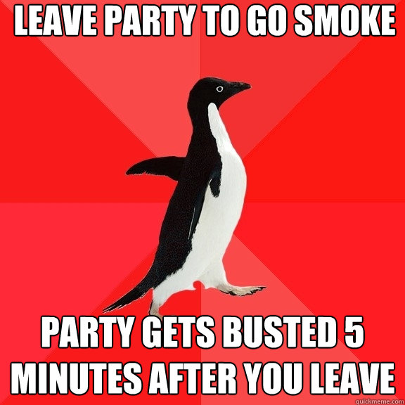 leave party to go smoke party gets busted 5 minutes after yo - Socially Awesome Penguin