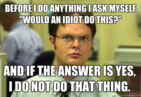 before i do anything i ask myself would an idiot do this  - Schrute