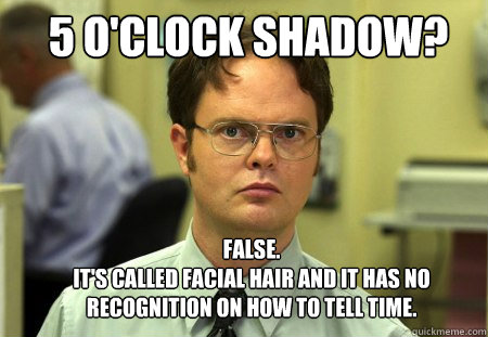 5 oclock shadow false its called facial hair and it ha - Schrute