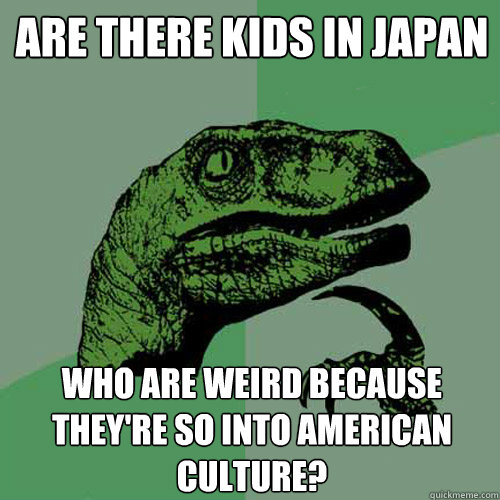 are there kids in japan who are weird because theyre so int - Philosoraptor