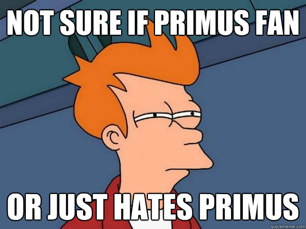 not sure if primus fan or just hates primus - Futurama Fry
