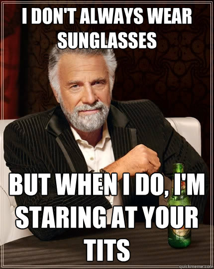 i dont always wear sunglasses but when i do im staring at - The Most Interesting Man In The World