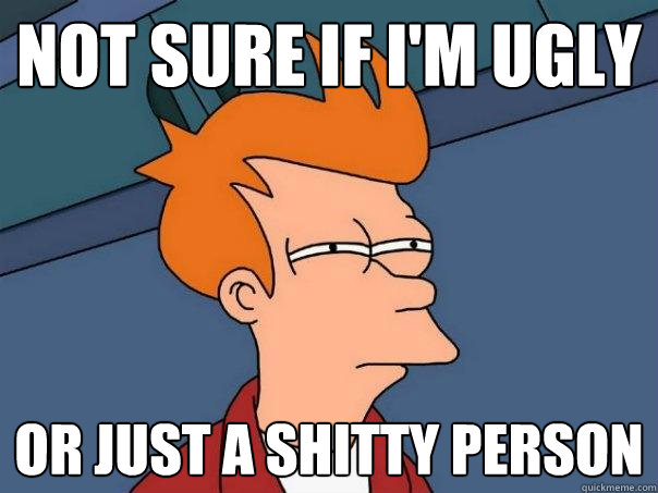 not sure if im ugly or just a shitty person - Futurama Fry