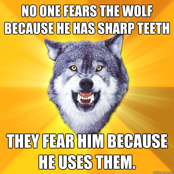 no one fears the wolf because he has sharp teeth they fear h - Courage Wolf