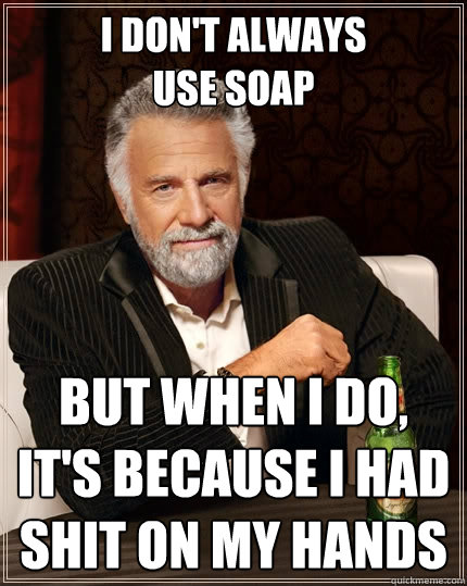 i dont always use soap but when i do its because i had sh - The Most Interesting Man In The World