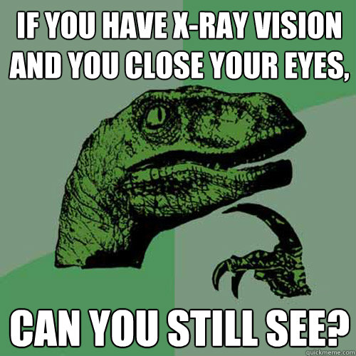 if you have xray vision and you close your eyes can you st - Philosoraptor