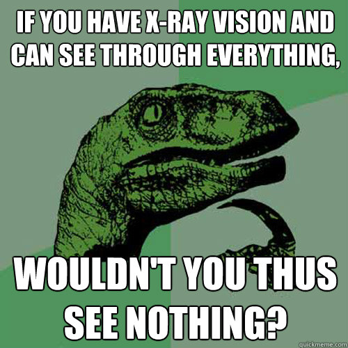if you have xray vision and can see through everything wou - Philosoraptor