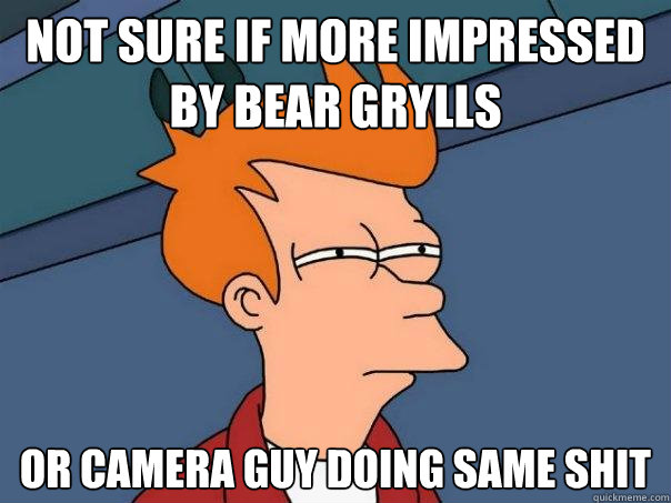 not sure if more impressed by bear grylls or camera guy doin - Futurama Fry