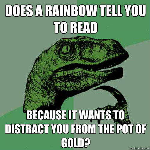 does a rainbow tell you to read because it wants to distrac - Philosoraptor