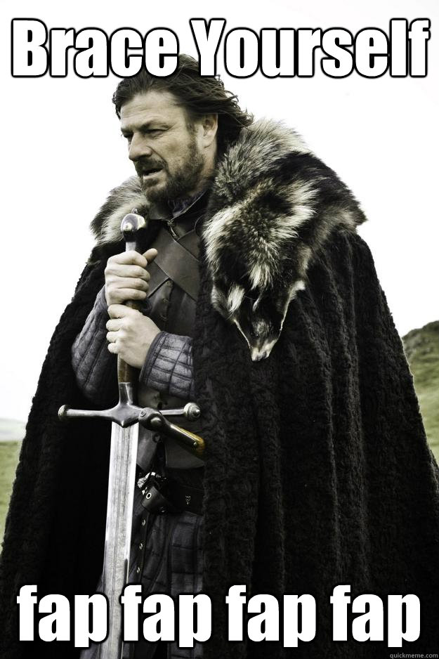 brace yourself fap fap fap fap - Winter is coming