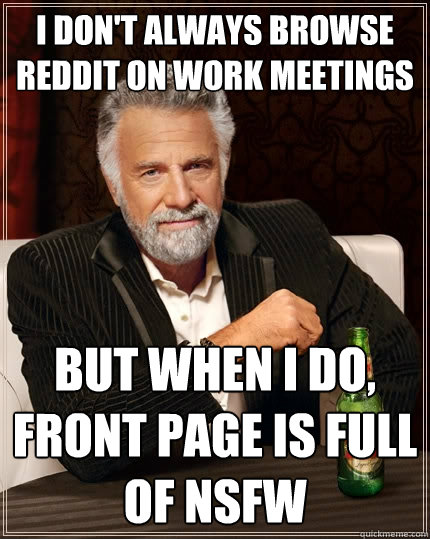 i dont always browse reddit on work meetings but when i do - The Most Interesting Man In The World