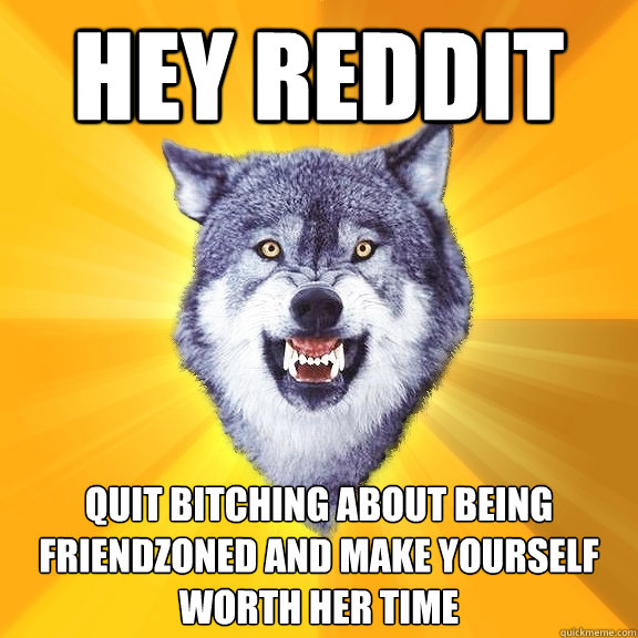 hey reddit quit bitching about being friendzoned and make yo - Courage Wolf