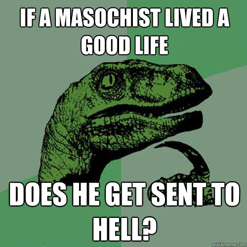 if a masochist lived a good life does he get sent to hell - Philosoraptor
