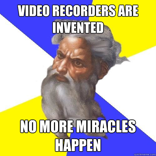 video recorders are invented no more miracles happen - Advice God
