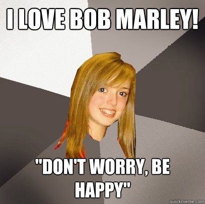 i love bob marley dont worry be happy - Musically Oblivious 8th Grader