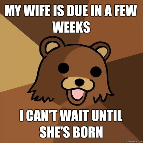 My wife is due in a few weeks I cant wait until shes born - Pedobear