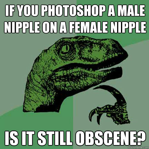 if you photoshop a male nipple on a female nipple is it stil - Philosoraptor