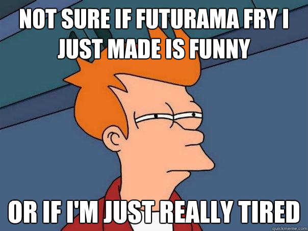 not sure if futurama fry i just made is funny or if im just - Futurama Fry