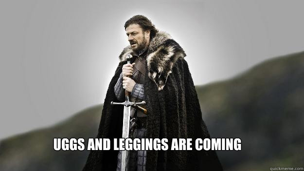 uggs and leggings are coming - Ned stark winter is coming